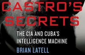 """Castro's Secrets: The CIA and Cuba's Intelligence Machine"""